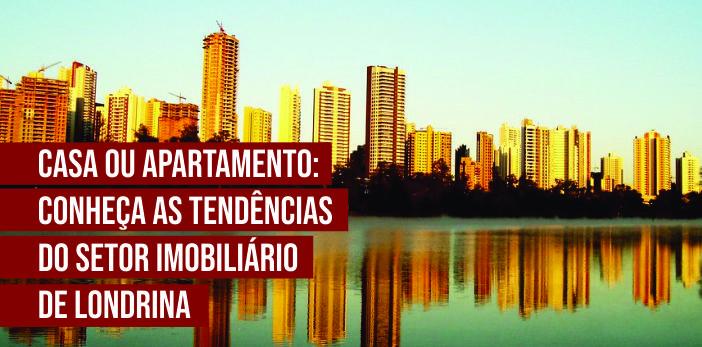 Casa ou Apartamento: Conheça as Tendências do Setor Imobiliário de Londrina