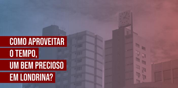 Como Aproveitar o Tempo, um Bem Precioso em Londrina?